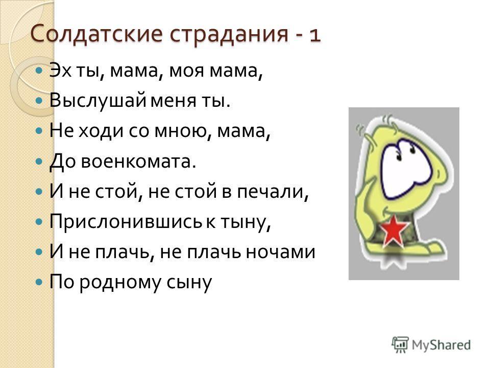 Солдатские страдания - 1 Эх ты, мама, моя мама, Выслушай меня ты. Не ходи со мною, мама, До военкомата. И не стой, не стой в печали, Прислонившись к тыну, И не плачь, не плачь ночами По родному сыну
