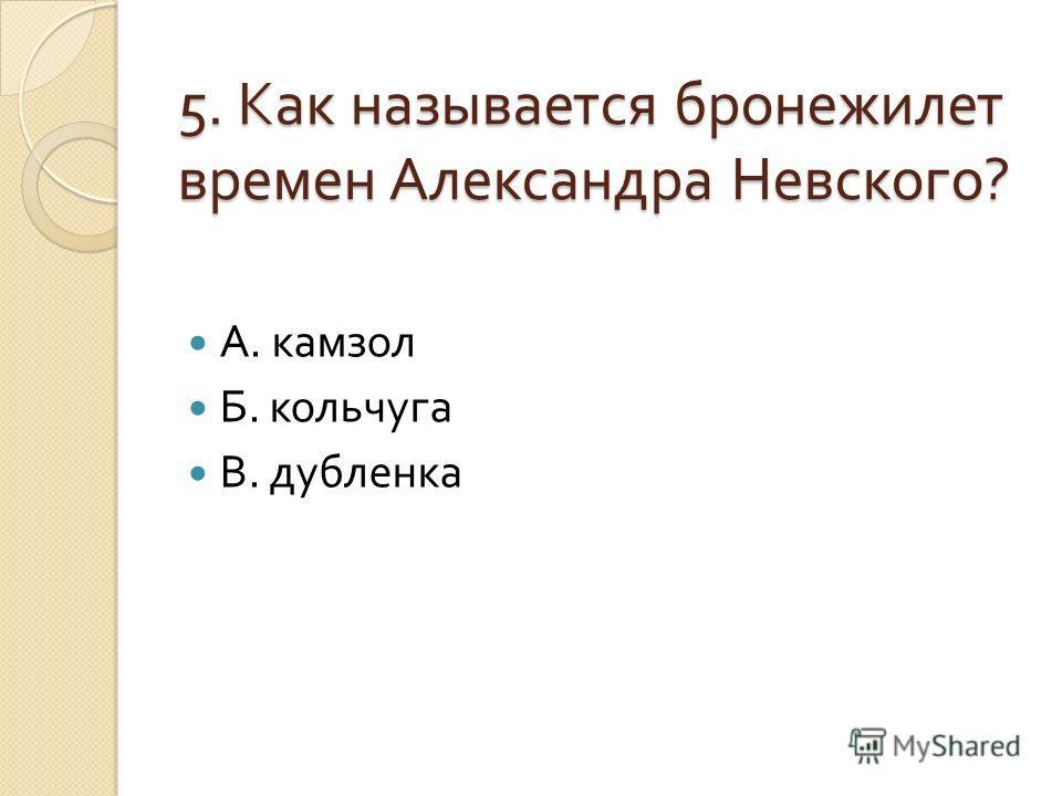 5. Как называется бронежилет времен Александра Невского ? А. камзол Б. кольчуга В. дубленка