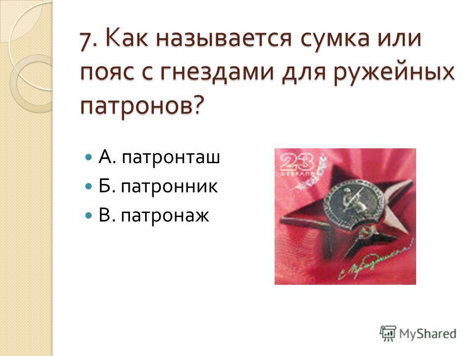 7. Как называется сумка или пояс с гнездами для ружейных патронов ? А. патронташ Б. патронник В. патронаж