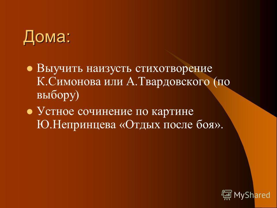 Дома: Выучить наизусть стихотворение К.Симонова или А.Твардовского (по выбору) Устное сочинение по картине Ю.Непринцева «Отдых после боя».