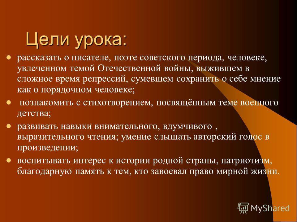 Цели урока: рассказать о писателе, поэте советского периода, человеке, увлеченном темой Отечественной войны, выжившем в сложное время репрессий, сумевшем сохранить о себе мнение как о порядочном человеке; познакомить с стихотворением, посвящённым тем