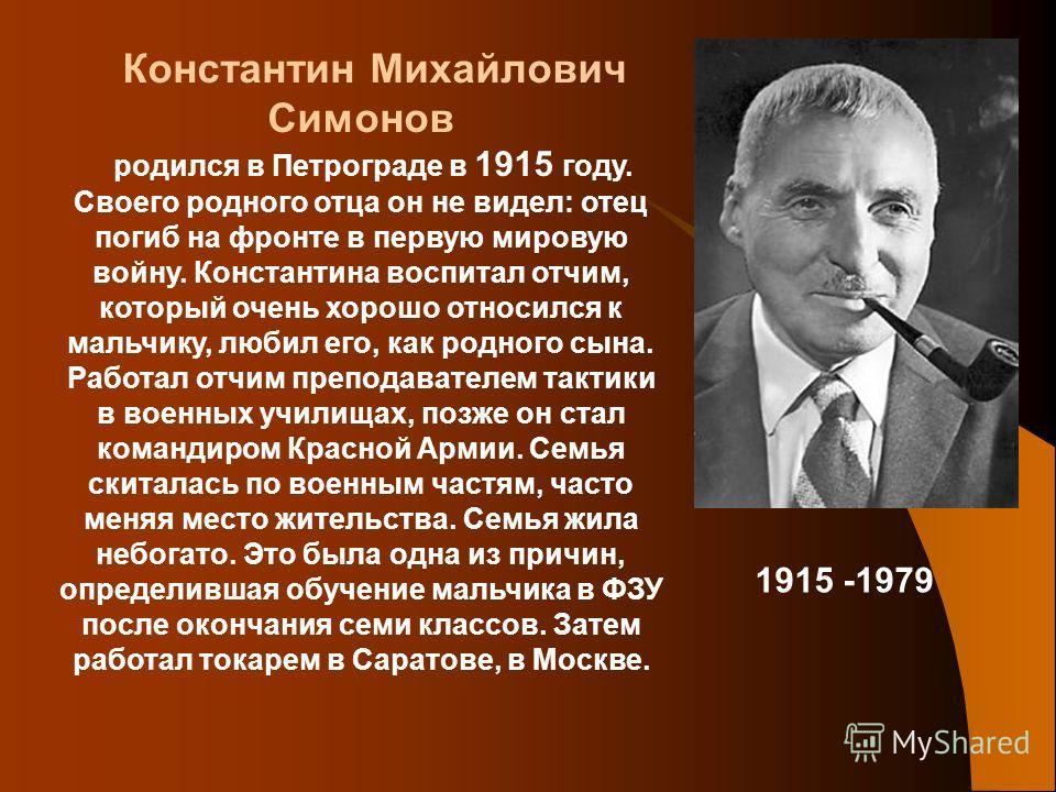 Константин Михайлович Симонов родился в Петрограде в 1915 году. Своего родного отца он не видел: отец погиб на фронте в первую мировую войну. Константина воспитал отчим, который очень хорошо относился к мальчику, любил его, как родного сына. Работал