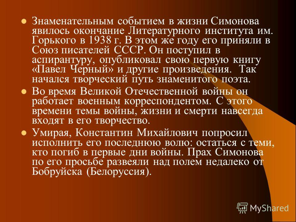 Знаменательным событием в жизни Симонова явилось окончание Литературного института им. Горького в 1938 г. В этом же году его приняли в Союз писателей СССР. Он поступил в аспирантуру, опубликовал свою первую книгу «Павел Черный» и другие произведения.