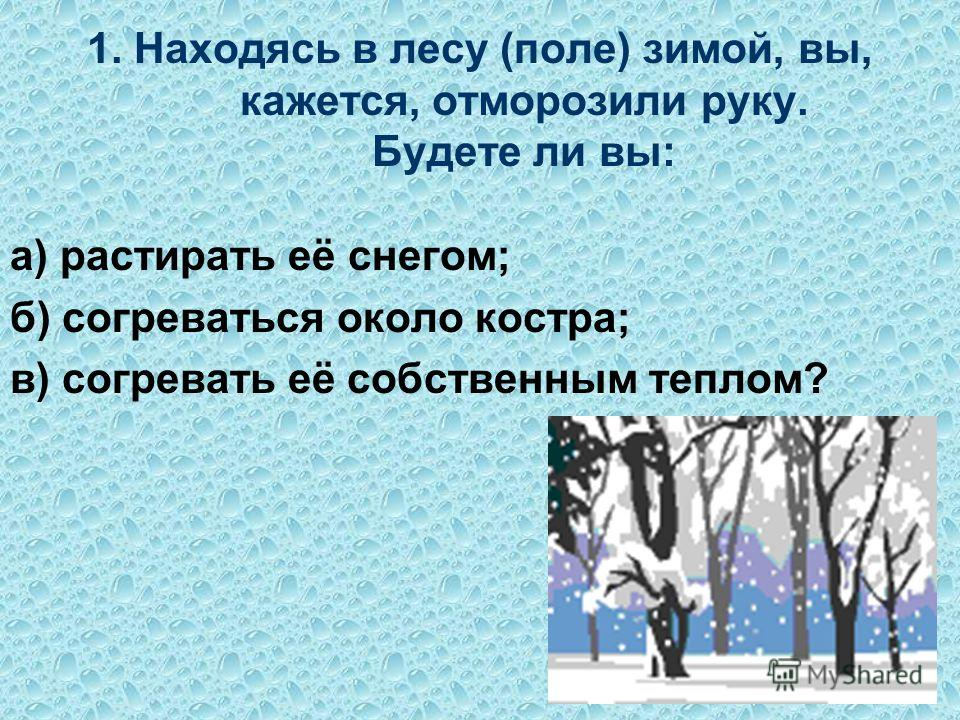 1. Находясь в лесу (поле) зимой, вы, кажется, отморозили руку. Будете ли вы: а) растирать её снегом; б) согреваться около костра; в) согревать её собственным теплом?