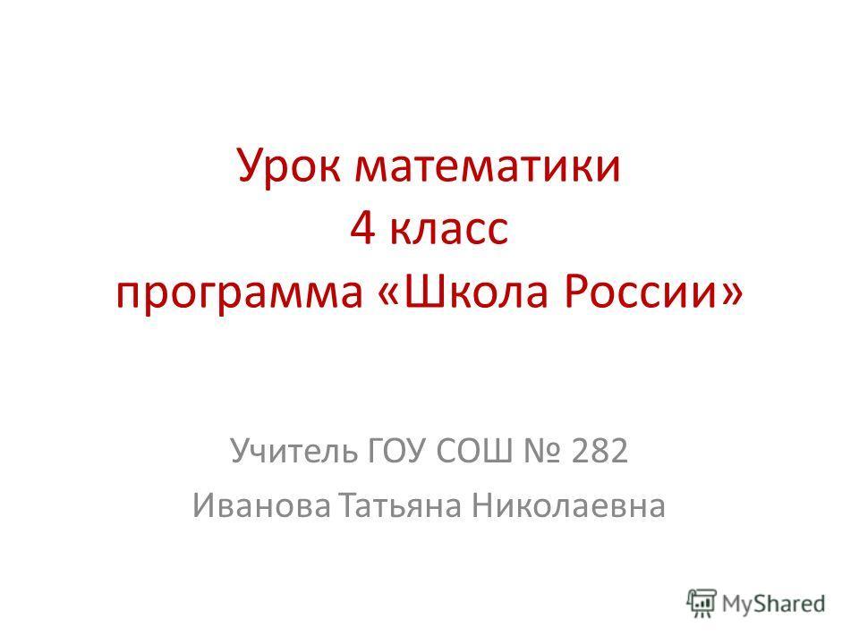 Урок математики 4 класс программа «Школа России» Учитель ГОУ СОШ 282 Иванова Татьяна Николаевна