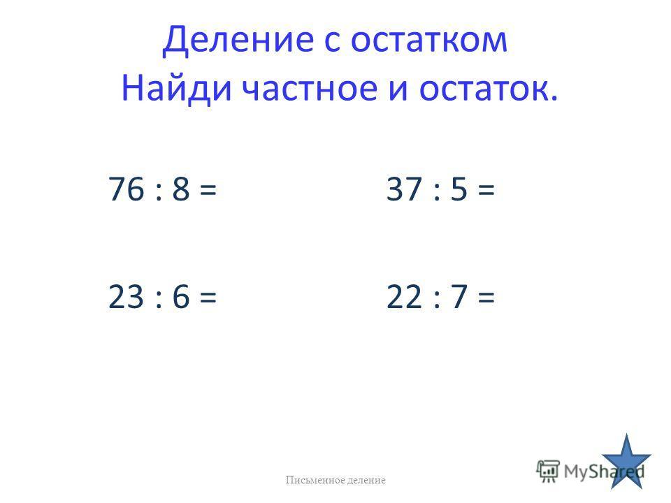 Деление с остатком Найди частное и остаток. 76 : 8 = 37 : 5 = 23 : 6 = 22 : 7 = Письменное деление