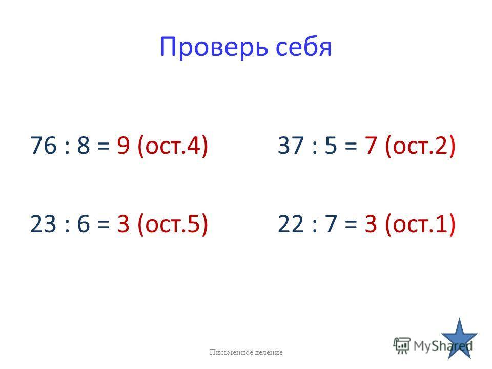 Проверь себя 76 : 8 = 9 (ост.4) 37 : 5 = 7 (ост.2) 23 : 6 = 3 (ост.5) 22 : 7 = 3 (ост.1) Письменное деление