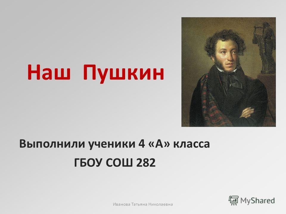 Наш Пушкин Выполнили ученики 4 «А» класса ГБОУ СОШ 282 Иванова Татьяна Николаевна