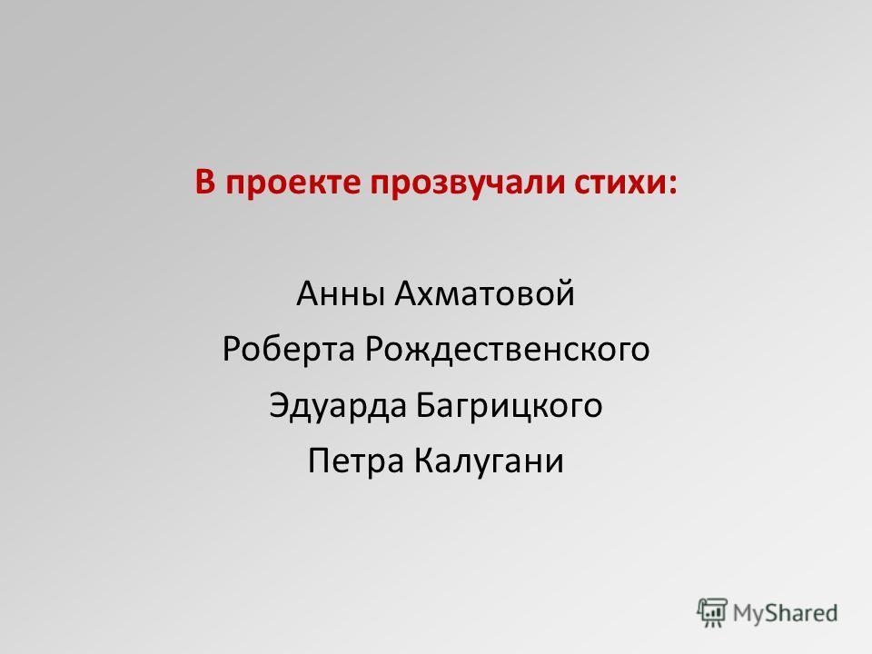 В проекте прозвучали стихи: Анны Ахматовой Роберта Рождественского Эдуарда Багрицкого Петра Калугани