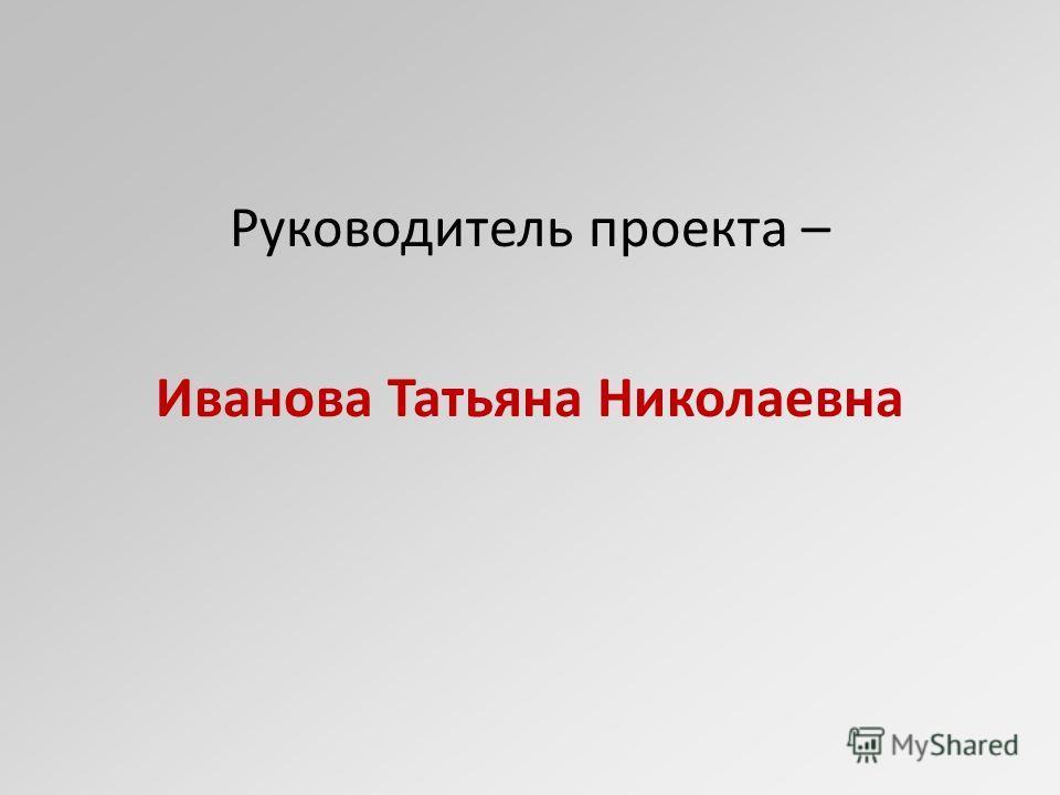 Руководитель проекта – Иванова Татьяна Николаевна