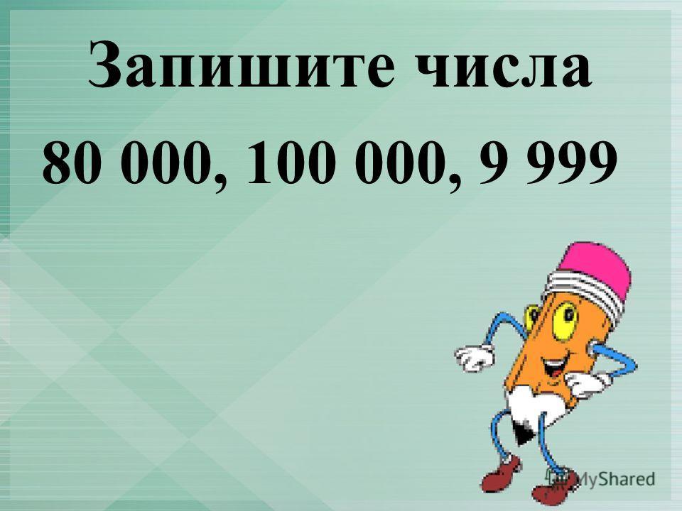 Запишите числа 80 000, 100 000, 9 999