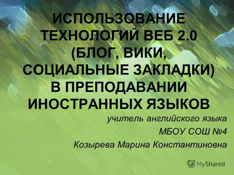 ИСПОЛЬЗОВАНИЕ ТЕХНОЛОГИЙ ВЕБ 2.0 (БЛОГ, ВИКИ, СОЦИАЛЬНЫЕ ЗАКЛАДКИ) В ПРЕПОДАВАНИИ ИНОСТРАННЫХ ЯЗЫКОВ учитель английского языка МБОУ СОШ 4 Козырева Марина Константиновна