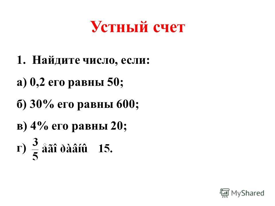 Устный счет 1.Найдите число, если: а) 0,2 его равны 50; б) 30% его равны 600; в) 4% его равны 20; г)