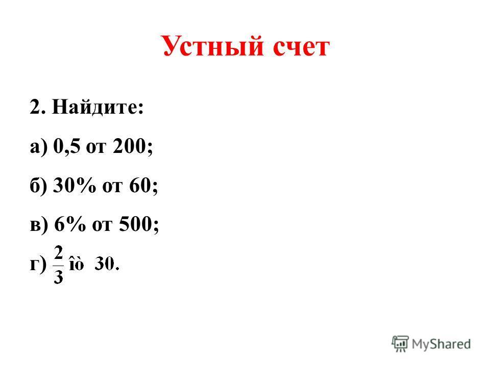 Устный счет 2. Найдите: а) 0,5 от 200; б) 30% от 60; в) 6% от 500; г)