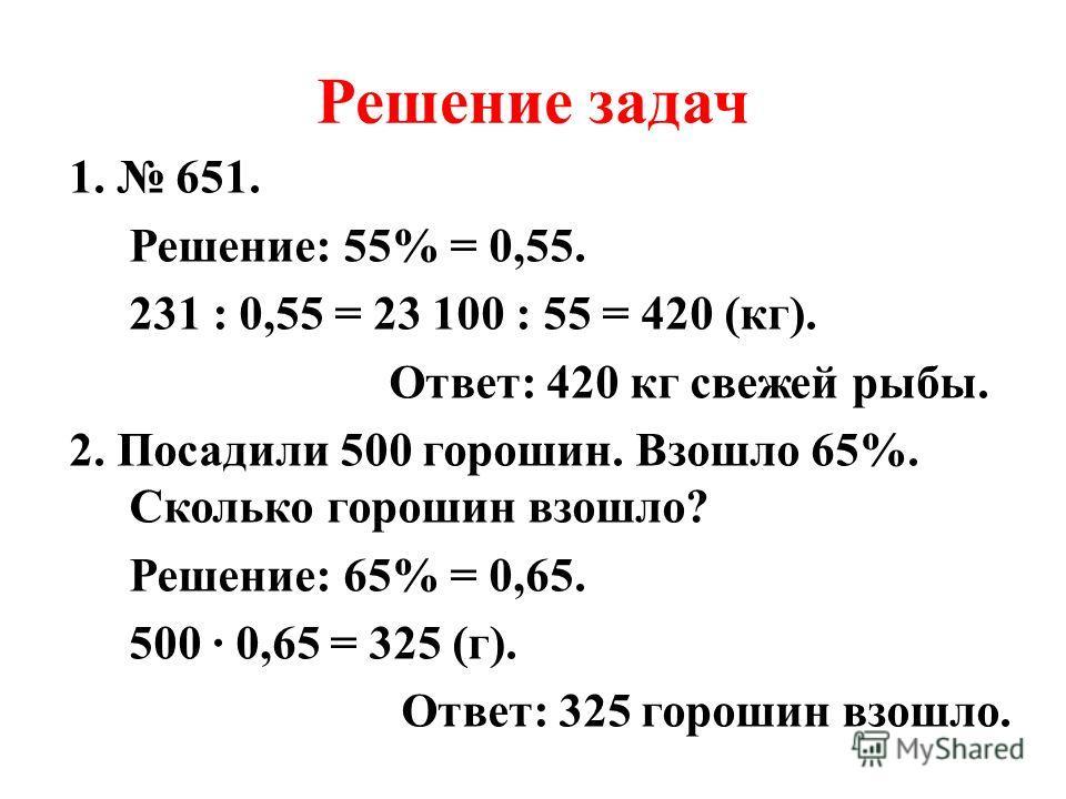 Решение задач 1. 651. Решение: 55% = 0,55. 231 : 0,55 = 23 100 : 55 = 420 (кг). Ответ: 420 кг свежей рыбы. 2. Посадили 500 горошин. Взошло 65%. Сколько горошин взошло? Решение: 65% = 0,65. 500 0,65 = 325 (г). Ответ: 325 горошин взошло.