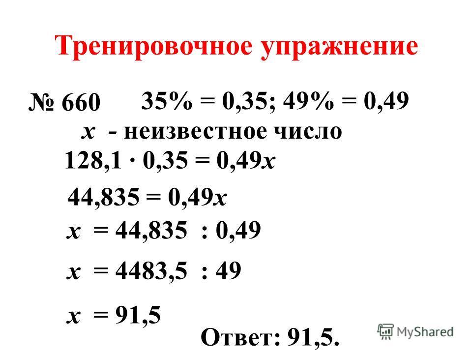 Тренировочное упражнение 660 35% = 0,35;49% = 0,49 128,1 0,35 = 0,49x 44,835 = 0,49x x = 44,835 : 0,49 x = 4483,5 : 49 x = 91,5 Ответ: 91,5. x - неизвестное число