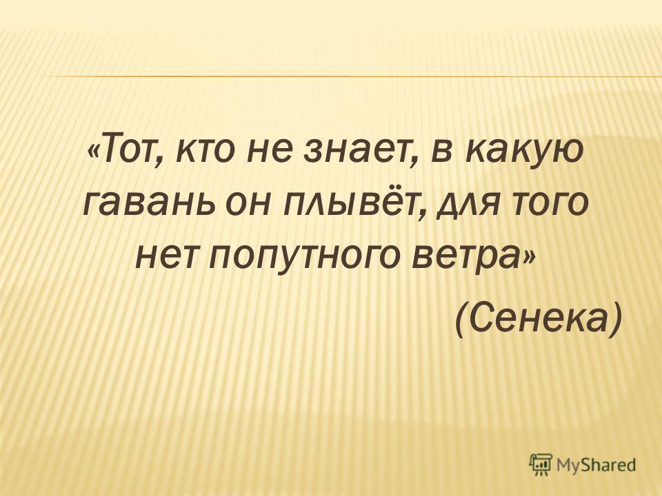 «Тот, кто не знает, в какую гавань он плывёт, для того нет попутного ветра» (Сенека)