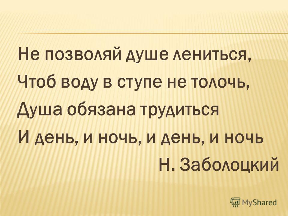 Не позволяй душе лениться, Чтоб воду в ступе не толочь, Душа обязана трудиться И день, и ночь, и день, и ночь Н. Заболоцкий