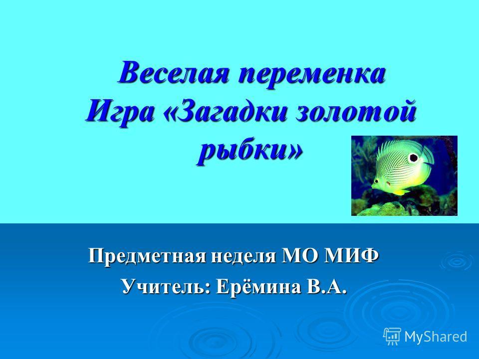 Веселая переменка Игра «Загадки золотой рыбки» Предметная неделя МО МИФ Учитель: Ерёмина В.А.