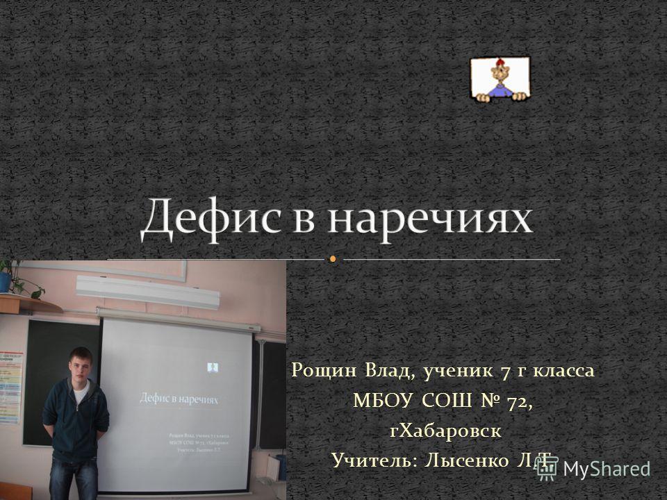Рощин Влад, ученик 7 г класса МБОУ СОШ 72, гХабаровск Учитель: Лысенко Л.Т.