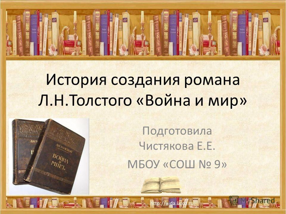 История создания романа Л.Н.Толстого «Война и мир» Подготовила Чистякова Е.Е. МБОУ «СОШ 9»