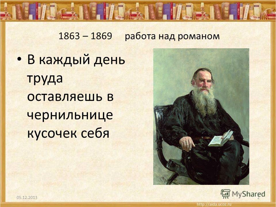 1863 – 1869 работа над романом В каждый день труда оставляешь в чернильнице кусочек себя 05.12.20132
