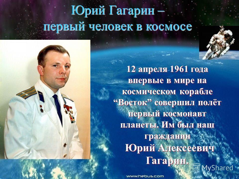 Юрий Гагарин – первый человек в космосе 12 апреля 1961 года впервые в мире на космическом корабле Восток совершил полёт первый космонавт планеты. Им был наш гражданин Юрий Алексеевич Гагарин. Юрий Алексеевич Гагарин.
