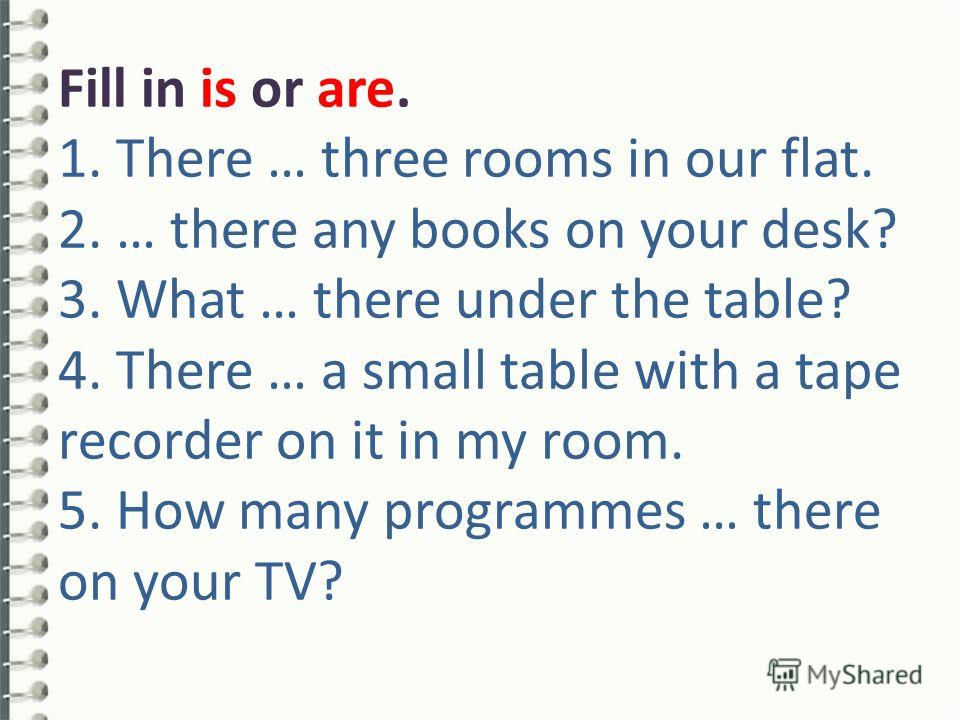 Fill in is or are. 1. There … three rooms in our flat. 2. … there any books on your desk? 3. What … there under the table? 4. There … a small table with a tape recorder on it in my room. 5. How many programmes … there on your TV?