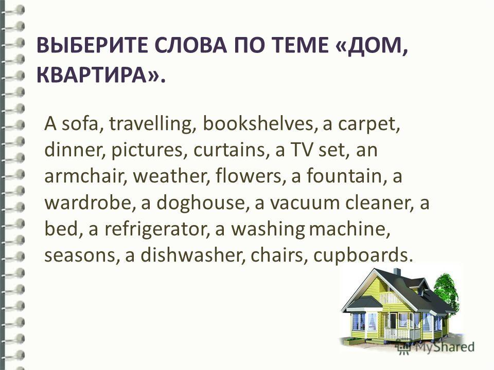 ВЫБЕРИТЕ СЛОВА ПО ТЕМЕ «ДОМ, КВАРТИРА». A sofa, travelling, bookshelves, a carpet, dinner, pictures, curtains, a TV set, an armchair, weather, flowers, a fountain, a wardrobe, a doghouse, a vacuum cleaner, a bed, a refrigerator, a washing machine, se