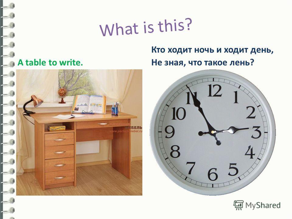 What is this? A table to write. Кто ходит ночь и ходит день, Не зная, что такое лень?