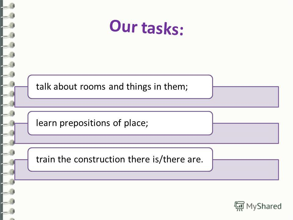 Our tasks: talk about rooms and things in them;learn prepositions of place;train the construction there is/there are.