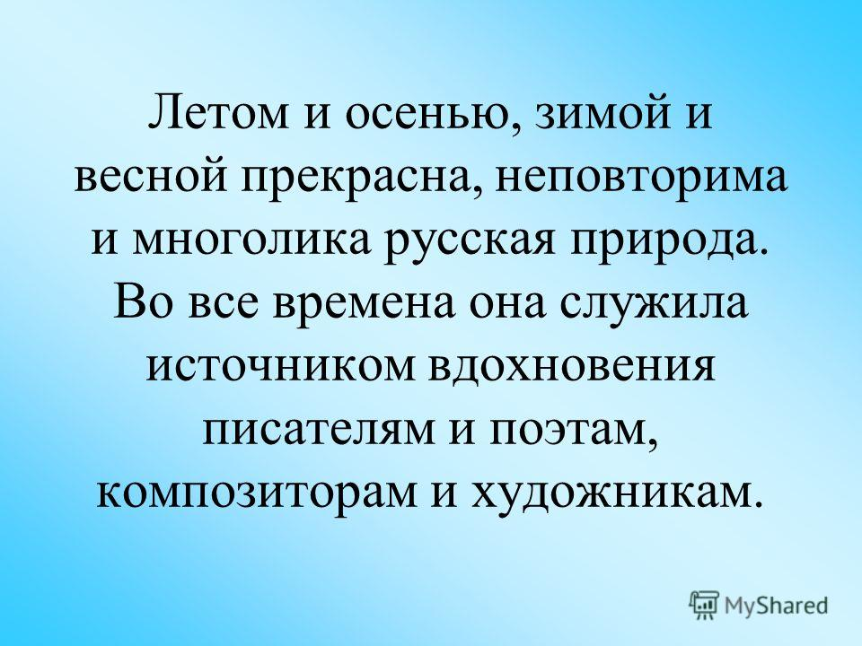 Летом и осенью, зимой и весной прекрасна, неповторима и многолика русская природа. Во все времена она служила источником вдохновения писателям и поэтам, композиторам и художникам.