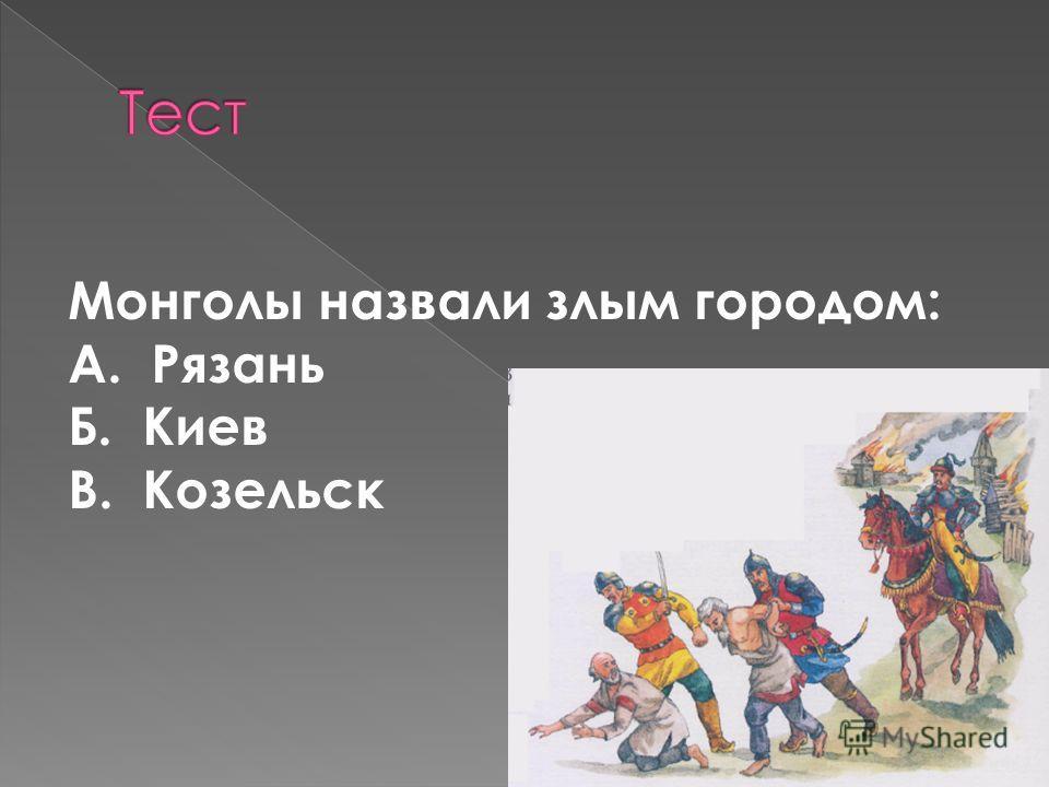 Монголы назвали злым городом: А. Рязань Б. Киев В. Козельск
