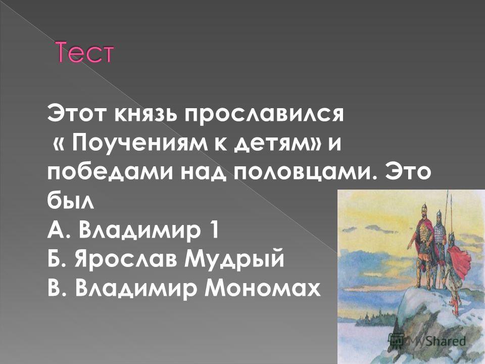Этот князь прославился « Поучениям к детям» и победами над половцами. Это был А. Владимир 1 Б. Ярослав Мудрый В. Владимир Мономах