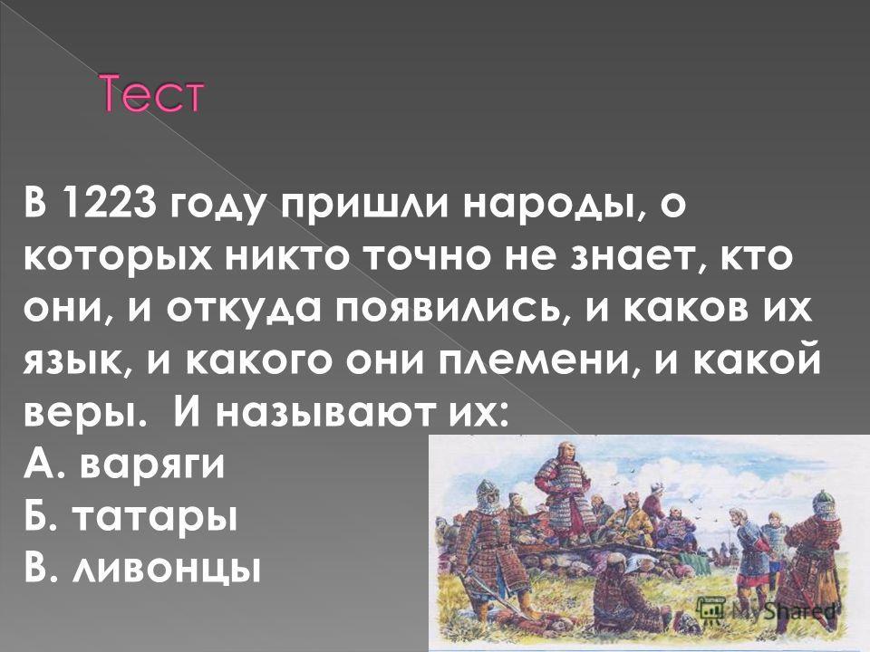 В 1223 году пришли народы, о которых никто точно не знает, кто они, и откуда появились, и каков их язык, и какого они племени, и какой веры. И называют их: А. варяги Б. татары В. ливонцы