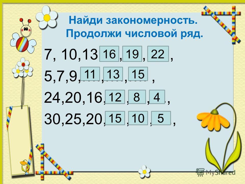 Найди закономерность. Продолжи числовой ряд. 7, 10,13,....,….,…., 5,7,9,….,….,…., 24,20,16,….,....,...., 30,25,20,….,….,…., 161922 111315 4128 15105