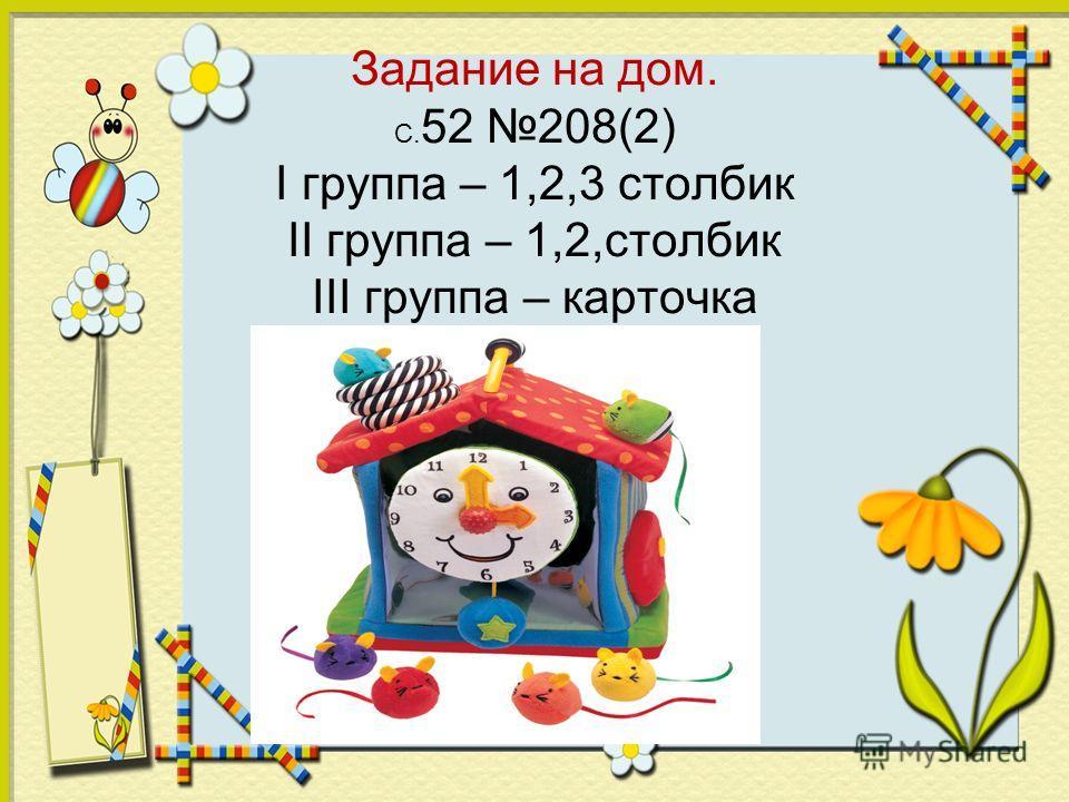 Задание на дом. С. 52 208(2) I группа – 1,2,3 столбик II группа – 1,2,столбик III группа – карточка