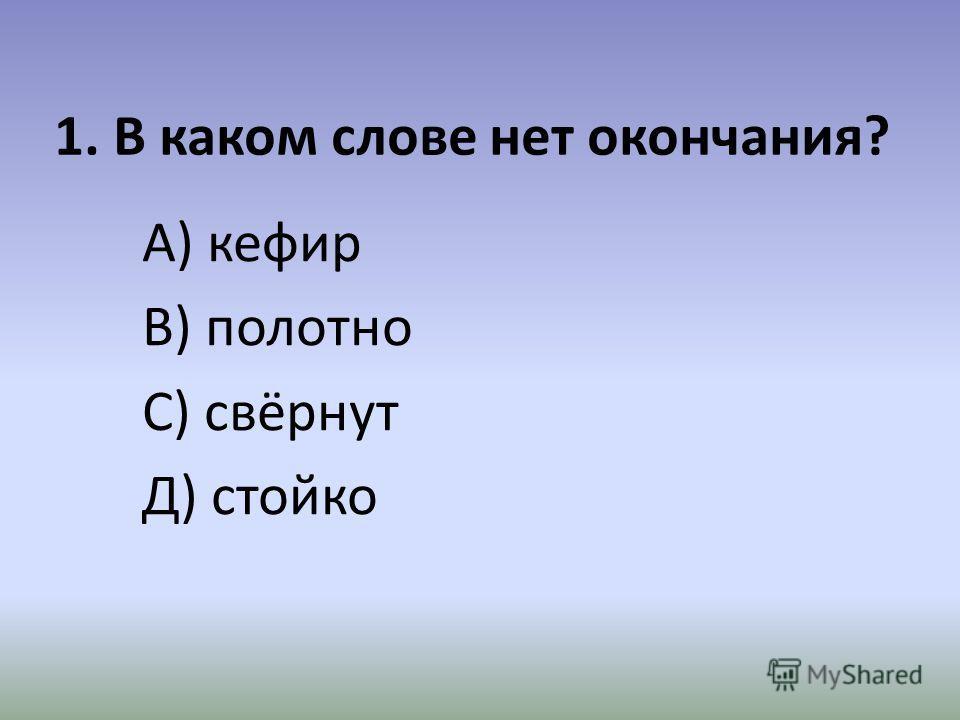 1. В каком слове нет окончания? А) кефир В) полотно С) свёрнут Д) стойко