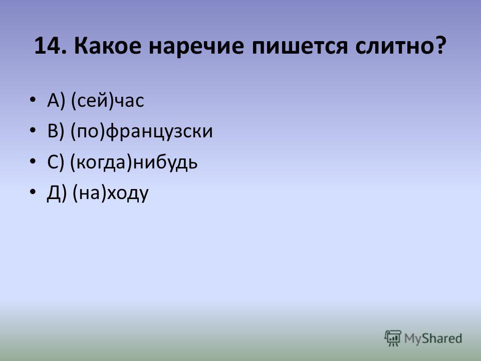 14. Какое наречие пишется слитно? А) (сей)час В) (по)французски С) (когда)нибудь Д) (на)ходу