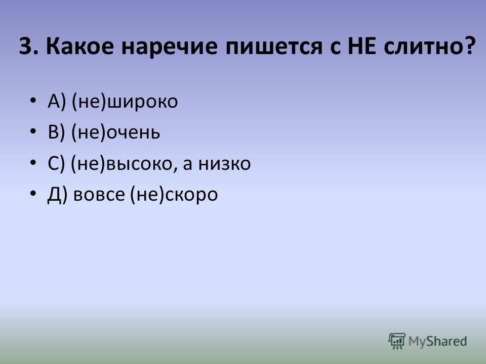 3. Какое наречие пишется с НЕ слитно? А) (не)широко В) (не)очень С) (не)высоко, а низко Д) вовсе (не)скоро