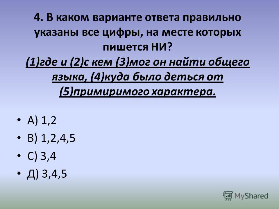 4. В каком варианте ответа правильно указаны все цифры, на месте которых пишется НИ? (1)где и (2)с кем (3)мог он найти общего языка, (4)куда было деться от (5)примиримого характера. А) 1,2 В) 1,2,4,5 С) 3,4 Д) 3,4,5