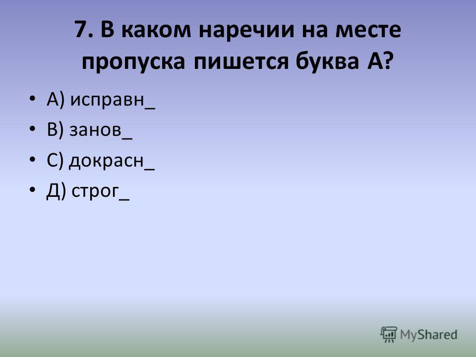 7. В каком наречии на месте пропуска пишется буква А? А) исправн_ В) занов_ С) докрасн_ Д) строг_