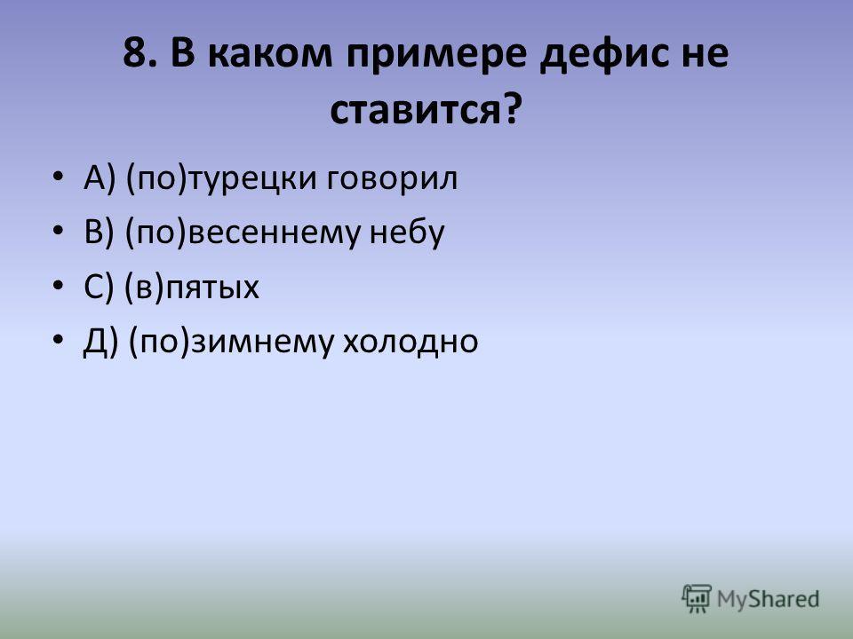 8. В каком примере дефис не ставится? А) (по)турецки говорил В) (по)весеннему небу С) (в)пятых Д) (по)зимнему холодно