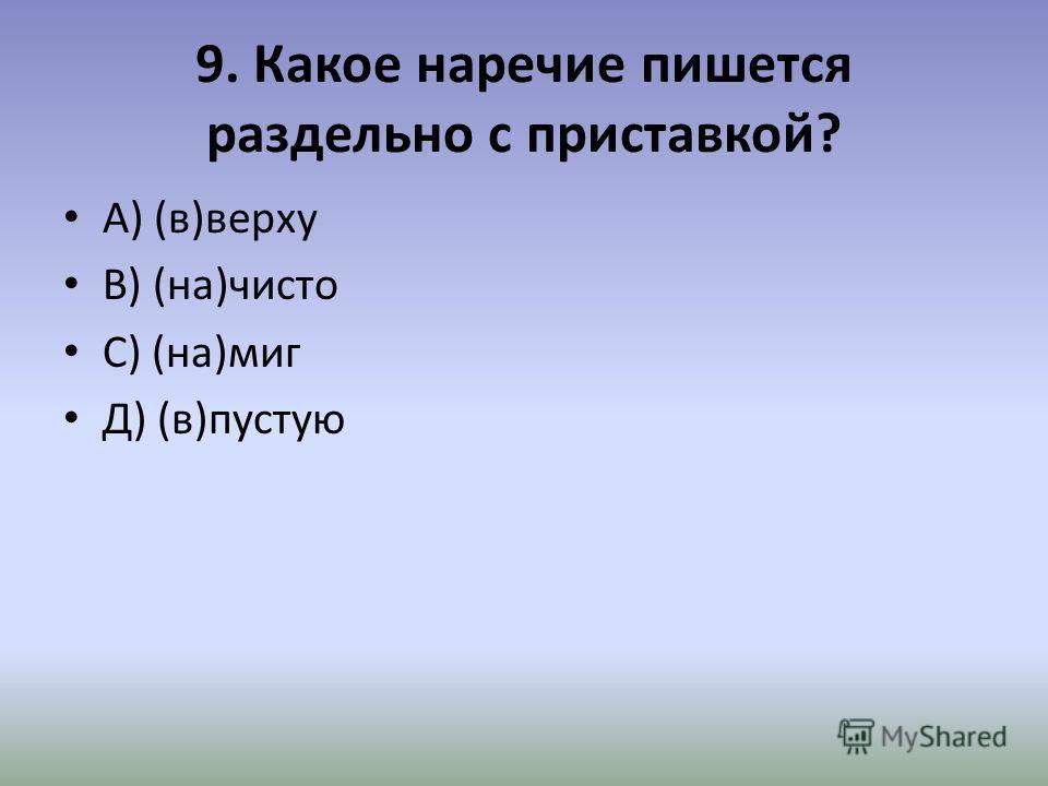 9. Какое наречие пишется раздельно с приставкой? А) (в)верху В) (на)чисто С) (на)миг Д) (в)пустую