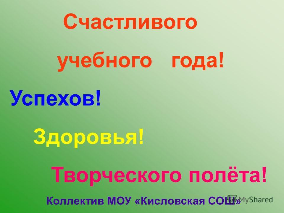 Счастливого учебного года! Успехов! Здоровья! Творческого полёта! Коллектив МОУ «Кисловская СОШ»