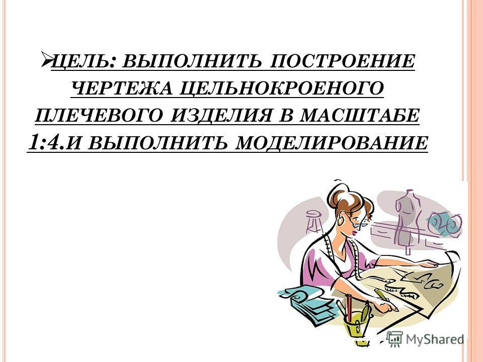 ЦЕЛЬ : ВЫПОЛНИТЬ ПОСТРОЕНИЕ ЧЕРТЕЖА ЦЕЛЬНОКРОЕНОГО ПЛЕЧЕВОГО ИЗДЕЛИЯ В МАСШТАБЕ 1:4. И ВЫПОЛНИТЬ МОДЕЛИРОВАНИЕ