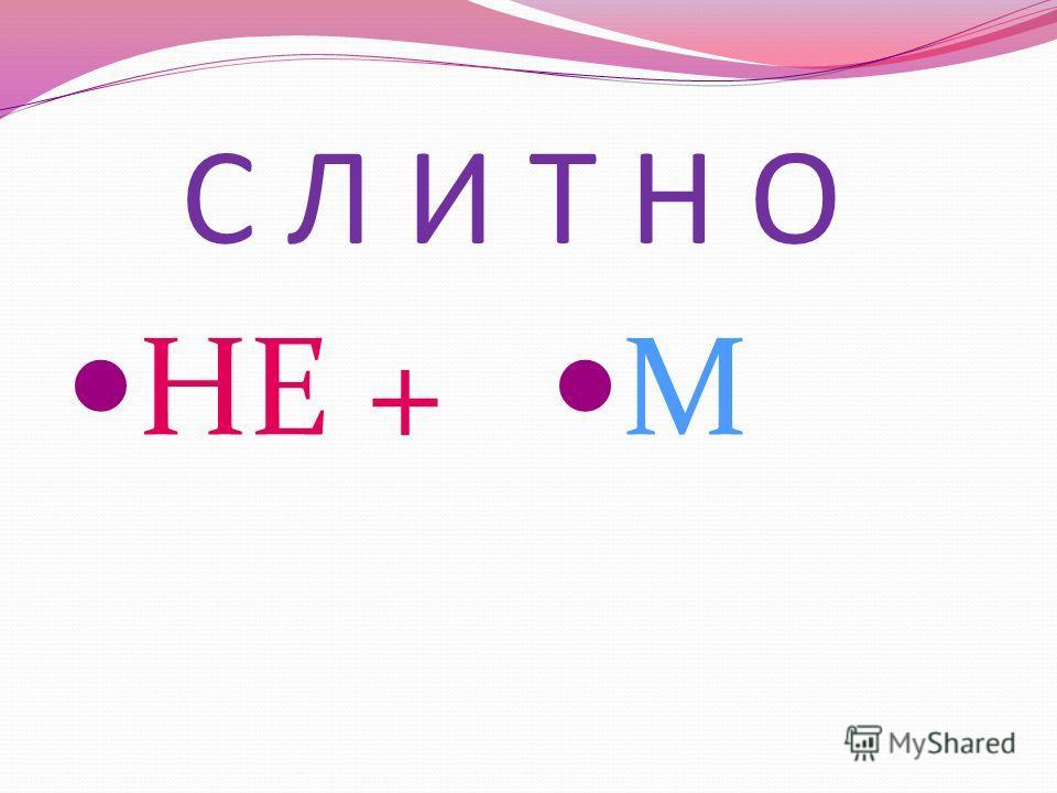 С Л И Т Н О НЕ + М