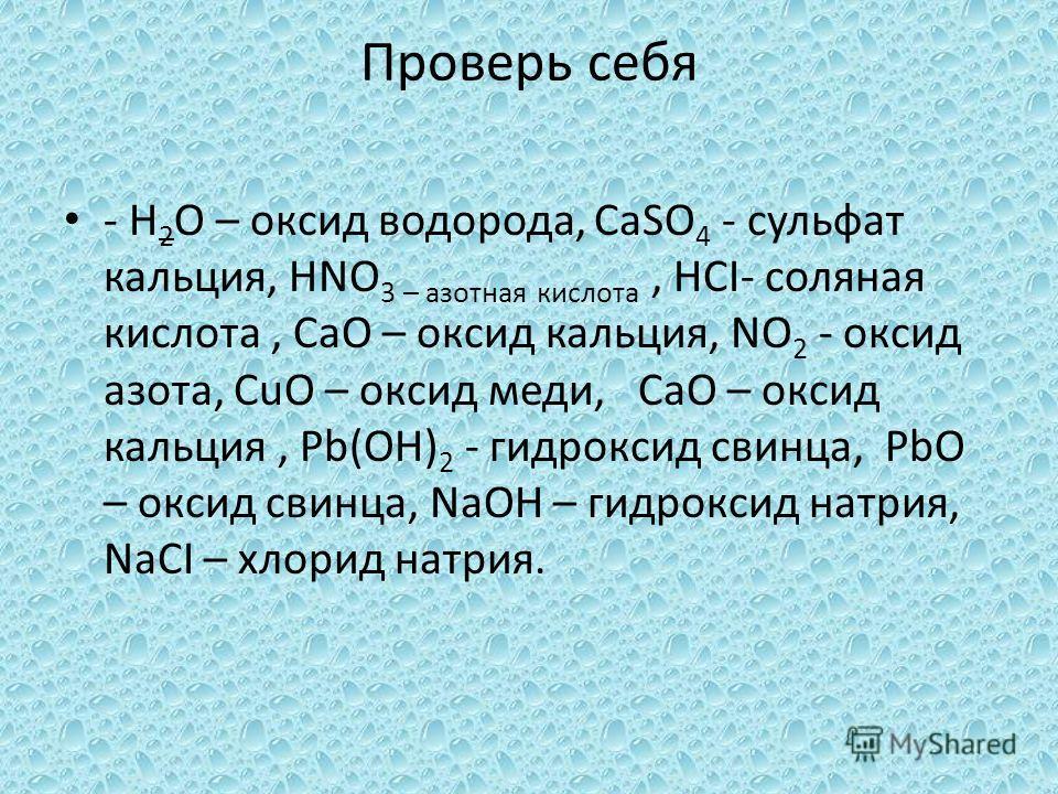 Проверь себя - H 2 O – оксид водорода, CaSO 4 - сульфат кальция, HNO 3 – азотная кислота, HCI- соляная кислота, CaO – оксид кальция, NO 2 - оксид азота, CuO – оксид меди, CaO – оксид кальция, Pb(OH) 2 - гидроксид свинца, PbO – оксид свинца, NaOH – ги