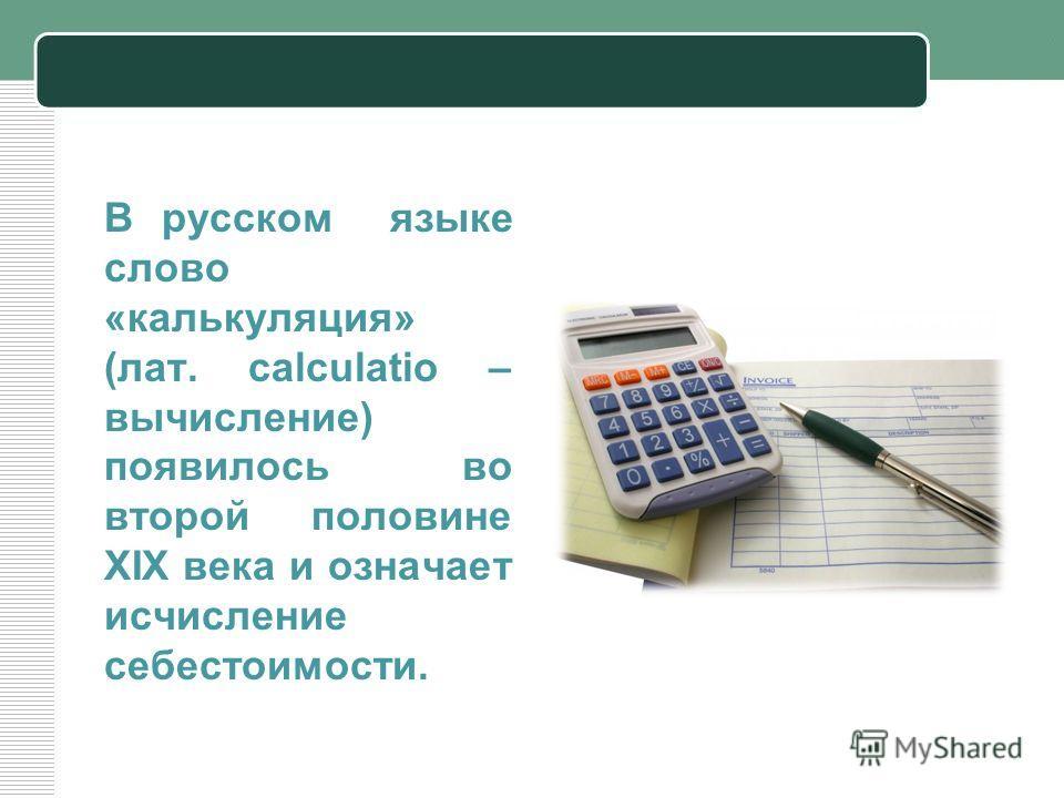 В русском языке слово «калькуляция» (лат. calculatio – вычисление) появилось во второй половине XIX века и означает исчисление себестоимости.