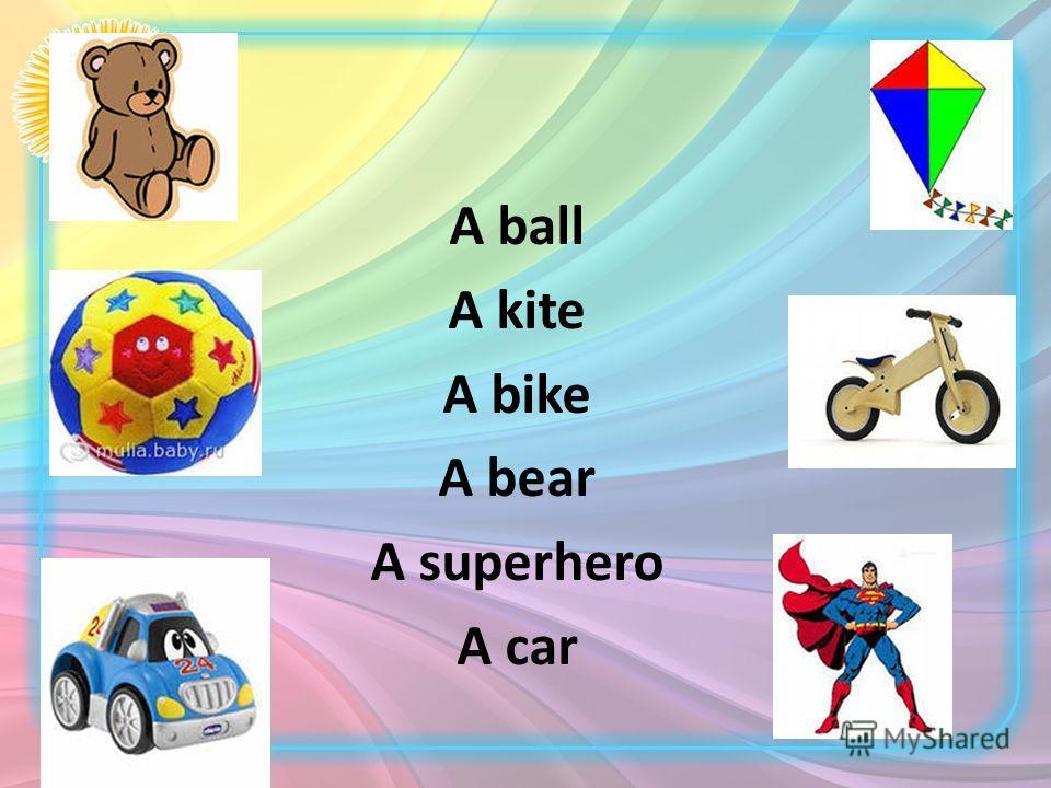 A ball A kite A bike A bear A superhero A car